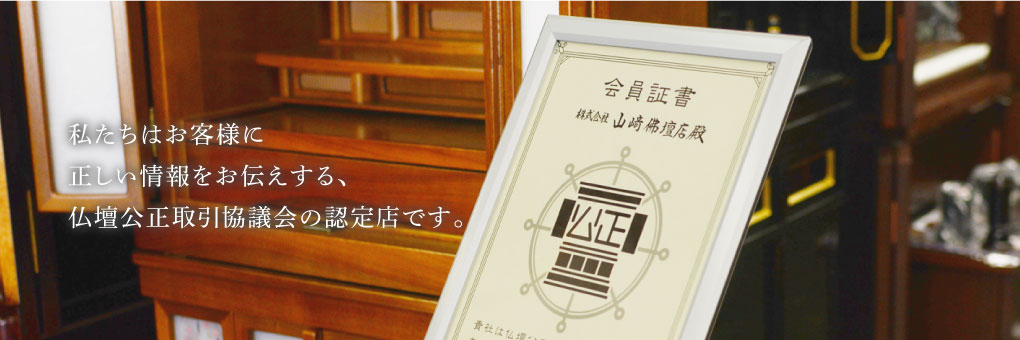 私たちはお客様に正しい情報をお伝えする、 仏壇公正取引協議会の認定店です。