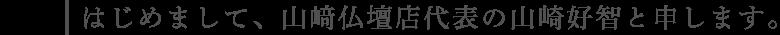 はじめまして、山﨑仏壇店代表の山崎好智と申します。
